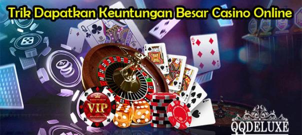Trik Dapatkan Keuntungan Besar Casino Online